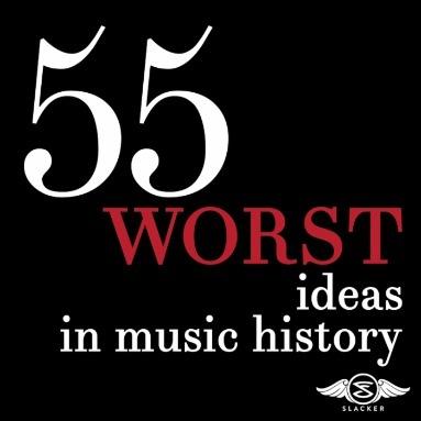 '55 Worst Ideas in Music History' Station  on Slacker Radio